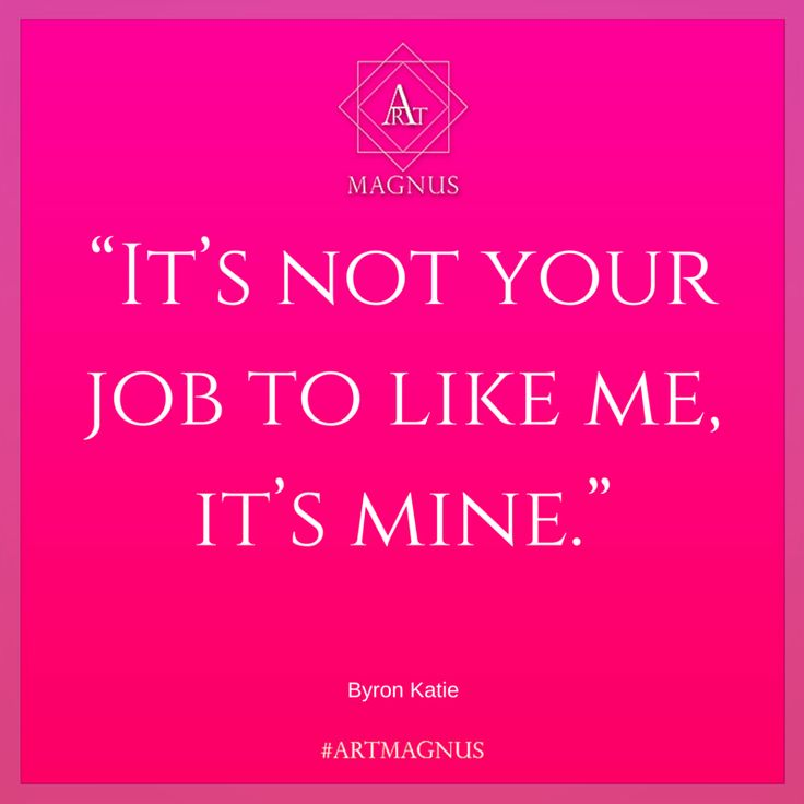 """It's not your job to like me, it's mine."""