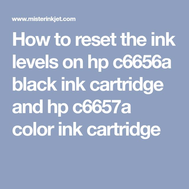 How to reset the ink levels on hp c6656a black ink cartridge and hp c6657a color ink cartridge