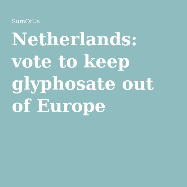 TO: Netherlands Government. Stick to the precautionary principle and vote against renewing the licence for glyphosate.