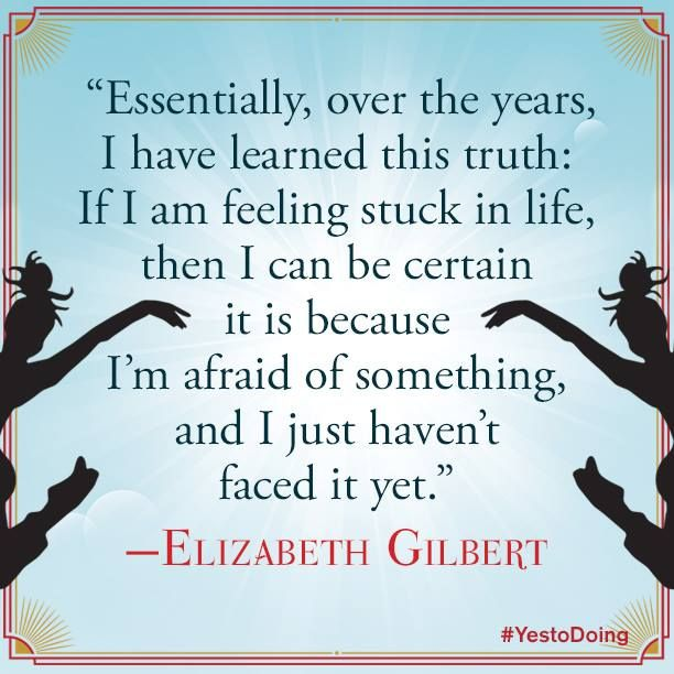 "Essentially, over the years, I have learned this truth: If I am feeling stuck in life, then I can be certain it is because I'm afraid of something, and I just haven't faced it yet."" - Elizabeth Gilbert"