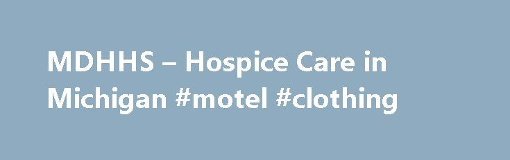MDHHS – Hospice Care in Michigan #motel #clothing http://hotel.nef2.com/mdhhs-hospice-care-in-michigan-motel-clothing/  #hospice of michigan # You are here MDHHS Adult & Children's Services Adults & Seniors Services for Seniors What is hospice? It is health care that helps patients whose disease doesn t respond to curative treatment. They may choose hospice for palliative care. What is palliative care? It provides comfort, dignity and quality of life. […]