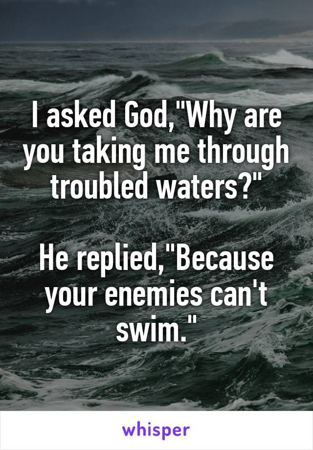 """I asked God,""""Why are you taking me through troubled waters?"""" He replied,""""Because your enemies can't swim."""""""