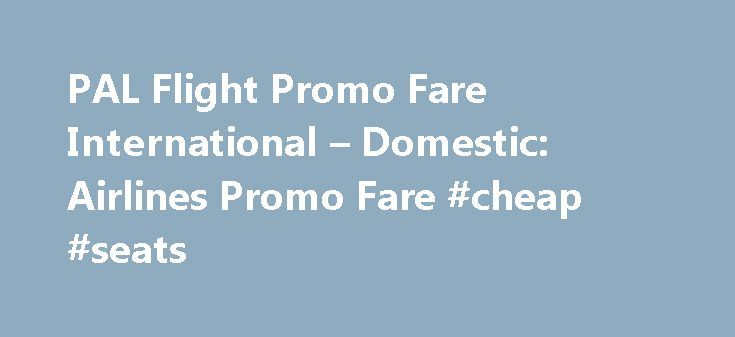 PAL Flight Promo Fare International – Domestic: Airlines Promo Fare #cheap #seats http://cheap.remmont.com/pal-flight-promo-fare-international-domestic-airlines-promo-fare-cheap-seats/  #international fare # PAL Airlines Promo Fare 2015. This gets better day after day. Your choice flights with PAL Promo Fares will always save you time and money. Whether its San Francisco, New York, Los Angeles, Las Vegas, London, Australia, Singapore, Hongkong, Malaysia, or Thailand. Your kids and loveones…