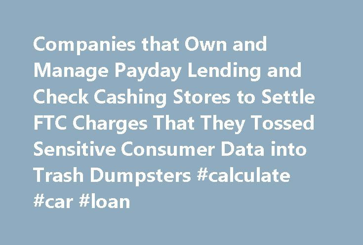 Companies that Own and Manage Payday Lending and Check Cashing Stores to Settle FTC Charges That They Tossed Sensitive Consumer Data into Trash Dumpsters #calculate #car #loan http://loan.remmont.com/companies-that-own-and-manage-payday-lending-and-check-cashing-stores-to-settle-ftc-charges-that-they-tossed-sensitive-consumer-data-into-trash-dumpsters-calculate-car-loan/  #payday loan company # Companies that Own and Manage Payday Lending and Check Cashing Stores to Settle FTC Charges That…