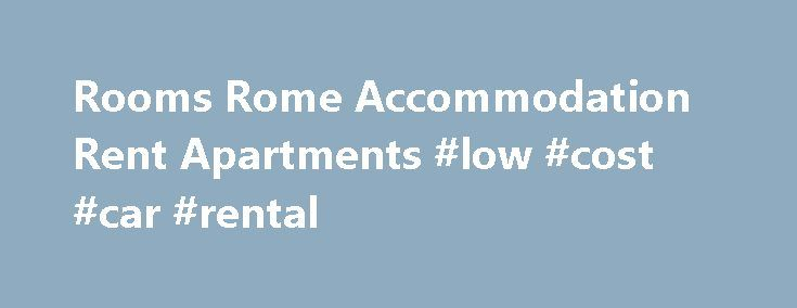 Rooms Rome Accommodation Rent Apartments #low #cost #car #rental http://remmont.com/rooms-rome-accommodation-rent-apartments-low-cost-car-rental/  #rooms to rent # Going on a Vacation in Italy? Looking for Rooms Rome? Roomsinrome.com offers you several Apartments for rent Rome. You will find all kind of solution for your holiday in Rome: Accommodation, Rome Apartments, Rome Bed and Breakfast, Vacations Rome, Rooms Rome. We offer several types of budget Rome Accommodation. cheap and…