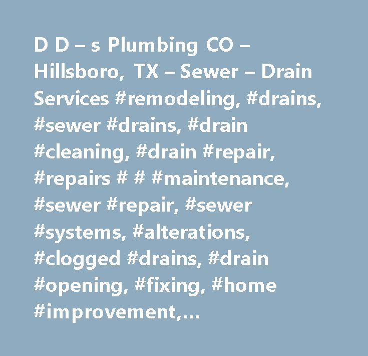 D D – s Plumbing CO – Hillsboro, TX – Sewer – Drain Services #remodeling, #drains, #sewer #drains, #drain #cleaning, #drain #repair, #repairs # # #maintenance, #sewer #repair, #sewer #systems, #alterations, #clogged #drains, #drain #opening, #fixing, #home #improvement, #improvements, #modernization, #renovations, #restoration, #slow #drains, #upgrades, #sewer # # #drain #cleaning #/ #replacement, #sewer # # #drain #services, #plumbing # # #sewer #repair, #plumbing #contractors, #antique…