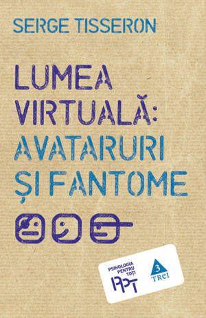 Serge Tisseron - Lumea virtuala: avataruri si fantome -