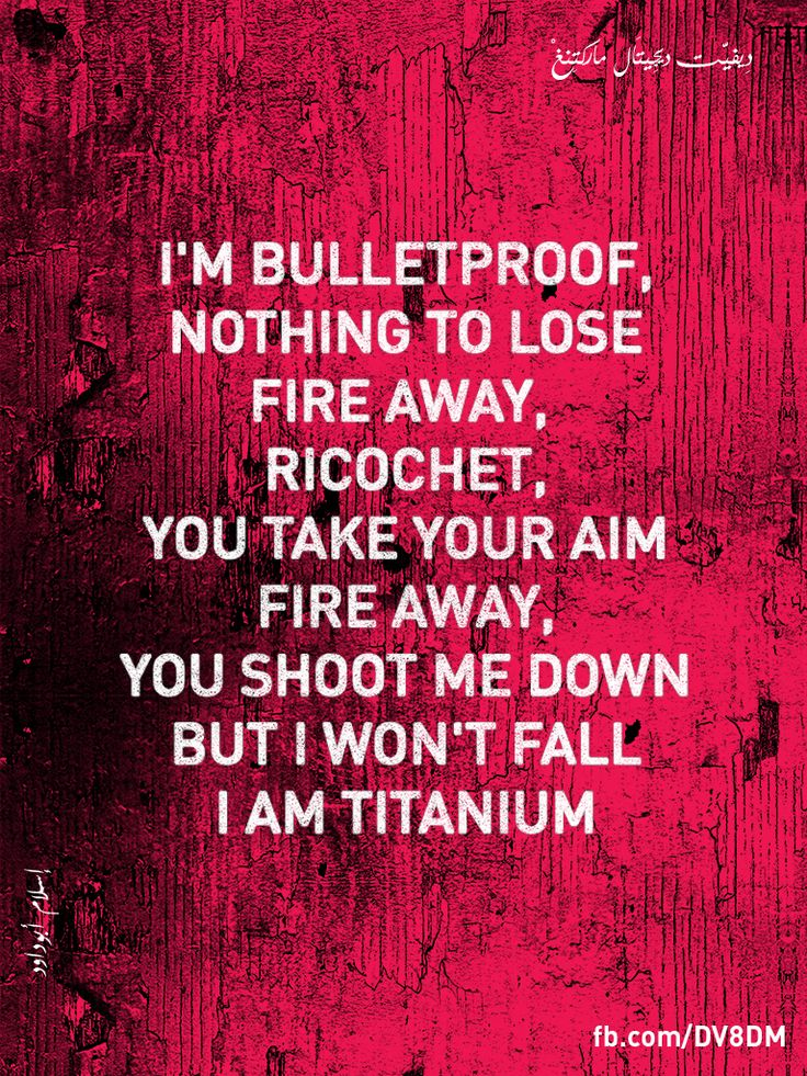 I'm bulletproof, nothing to lose  Fire away, fire away  Ricochet, you take your aim  Fire away, fire away  You shoot me down but I won't fall  I am titanium  You shoot me down but I won't fall  I am titanium    By Islam Abudaoud  fb.com/DV8DM