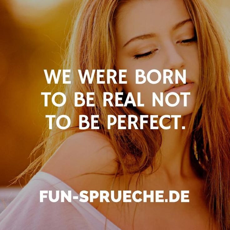 We were born to be real not to be perfect. http://www.fun-sprueche.de/we-were-born-to-be-real-not-to-be-perfect-4353