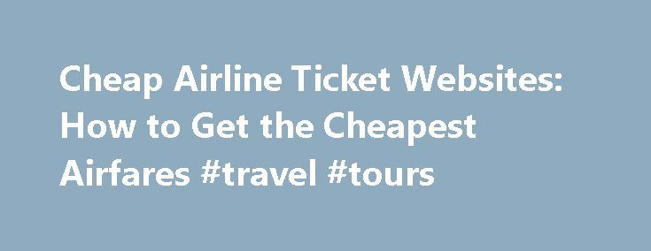 Cheap Airline Ticket Websites: How to Get the Cheapest Airfares #travel #tours http://travel.remmont.com/cheap-airline-ticket-websites-how-to-get-the-cheapest-airfares-travel-tours/  #how to get cheap airline tickets # The Best Airline Ticket Websites: How to Get the Cheapest Airfares Your Guide: M.S.G.Quixo We've researched the best airline ticket websites and found each one has different strengths. No single airfare website offers all the lowest fares, so to find the cheapest flights, your…