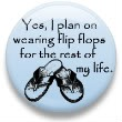 Yes, I plan on wearing flip flops for the rest of my life.