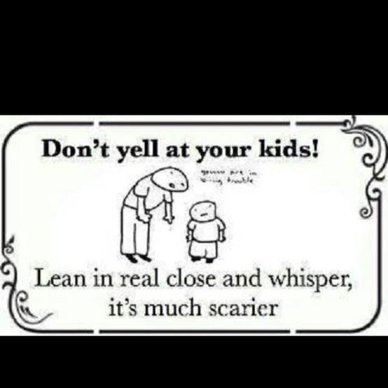 "This was pretty much what I used to do with my kids.  One time one of my daughter's friends said to her ""Boy! Your mom never yells!"