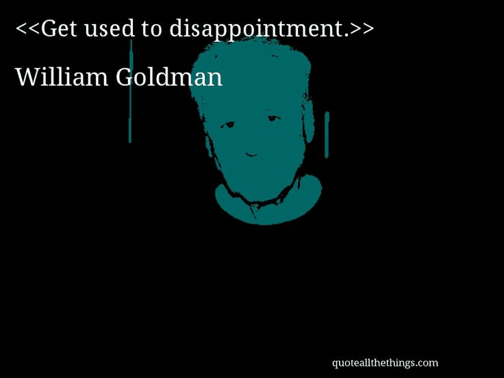 William Goldman - quote-Get used to disappointment - why quotation are used