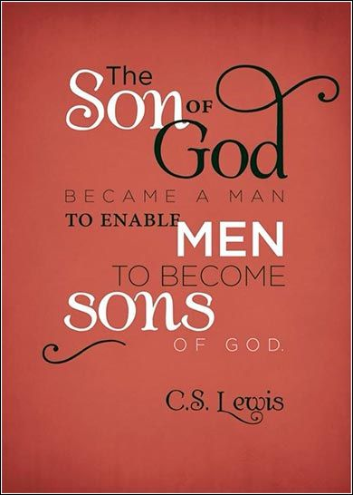 """""""The son of God became a Man to enable men to become sons of God."""" ~ C.S. Lewis"""