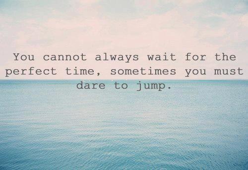 パーフェクトなタイミングなんてないんだ。時には思い切ってジャンプしてごらん。