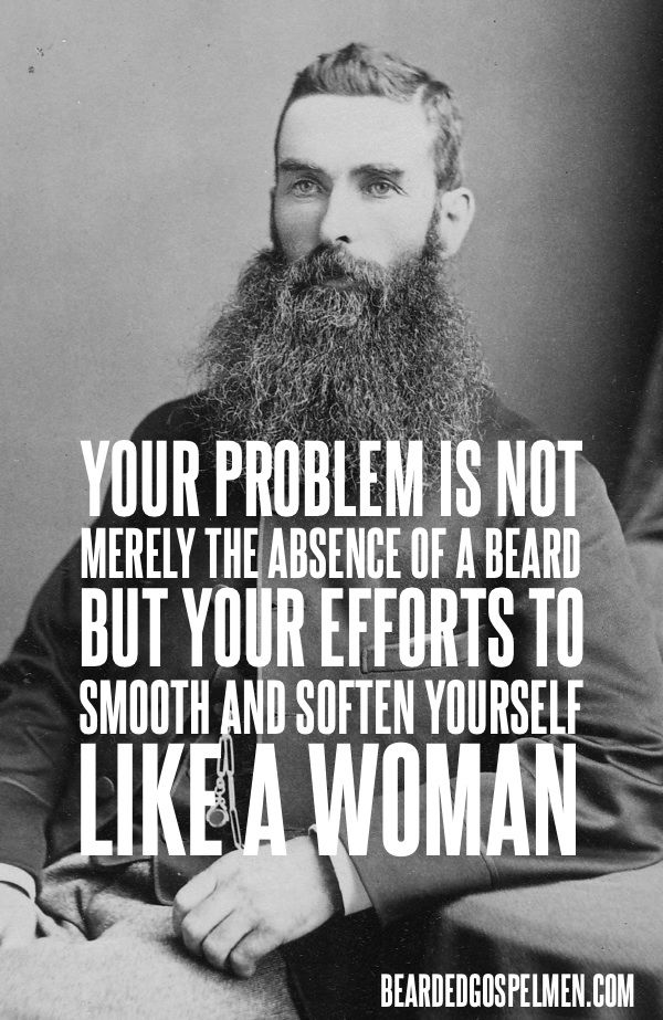 Your problem is not merely the absence of a beard, but your efforts to smooth and soften yourself like a woman. Knock it off.: Men Stuff, Beards Men, Men Beards, Beards Humor, Funny Stuff, I Love Beards, Beards Truths, Women, Be A Men