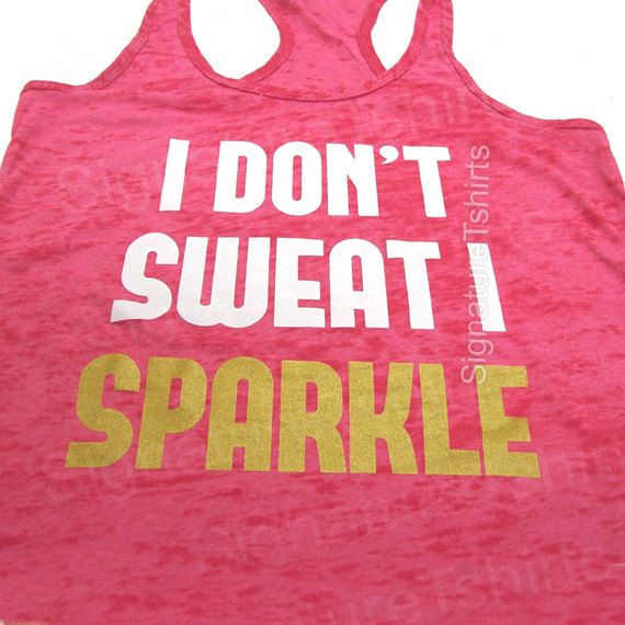 I Dont Sweat I Sparkle Tank Top. Crossfit Tank by signaturetshirts, $17.95 Need this!!!