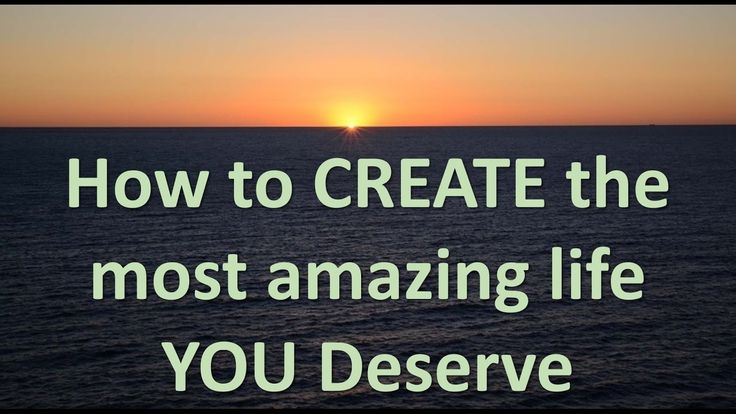 How to create the most amazing life you deserve
