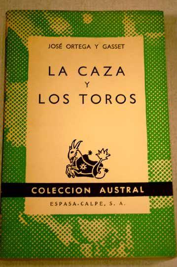 Ortega y Gasset, José (1883-1955) La caza y los toros / José Ortega y Gasset Madrid : Espasa-Calpe, 1962 http://absysnet.bbtk.ull.es/cgi-bin/abnetopac?TITN=390485