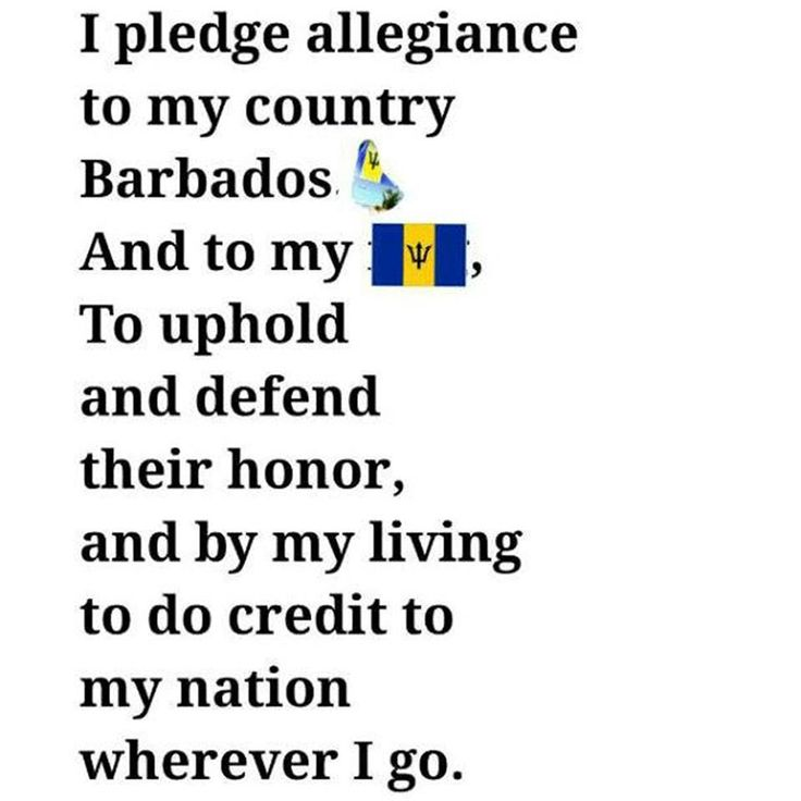 The National Pledge of Barbados. I pledge allegiance to my country Barbados and to my flag, To uphold and defend their honour,and by my living to do credit to my nation, wherever I go.
