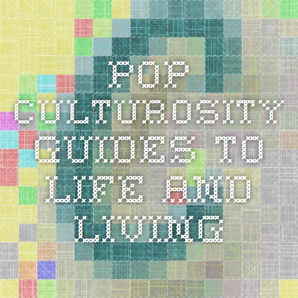 Pop Culturosity Guides to Life and Living