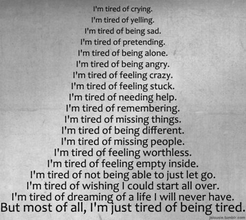 Sometimes I feel that I can't take it anymore. Sooner or later I will break down crying and feeling sorry for myself. Because I hate having to put myself down always.i am tired of being tired of feeling not wanted and empty inside :'( :'(