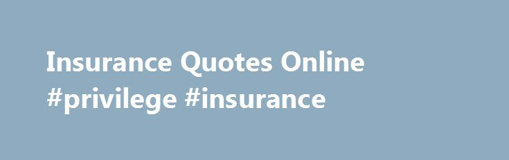 Insurance Quotes Online #privilege #insurance http://insurances.nef2.com/insurance-quotes-online-privilege-insurance/  #insurance quotes online # Posts Tagged insurance quotes online Online Insurance Quotes With the modernisation of most industries in South Africa, the insurance industry has followed suite. Nowadays, online insurance quotes can be found through many different insurance companies and the respective insurance websites. The online insurance quotes are presented to the…