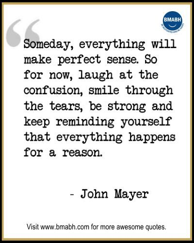 """Inspirational Quotes about Life-""""Someday, everything will make perfect sense. So for now, laugh at the confusion, smile through the tears, be strong and keep reminding your self that everything happens for a reason."""" -John Mayer.  Follow us on pinterest at https://www.pinterest.com/bmabh/ for more awesome quotes."""
