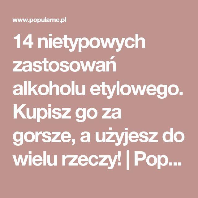 14 nietypowych zastosowań alkoholu etylowego. Kupisz go za gorsze, a użyjesz do wielu rzeczy! | Popularne.pl