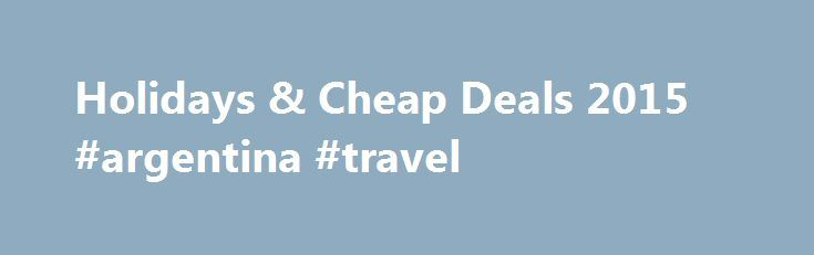 Holidays & Cheap Deals 2015 #argentina #travel http://travel.nef2.com/holidays-cheap-deals-2015-argentina-travel/  #direct travel holidays # Holidays Summer Holiday Destinations With its powder-white beaches and laidback atmosphere, the Caribbean provides the perfect romantic setting. Families won't want to leave the Canary Islands, where eternal sunshine and a choice of waterparks promise to keep children and big kids entertained. Night owls should head further south to the Balearic […]