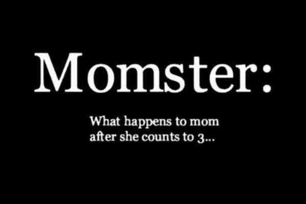 """""""Momster: What happens to mom after she counts to 3..."""""""