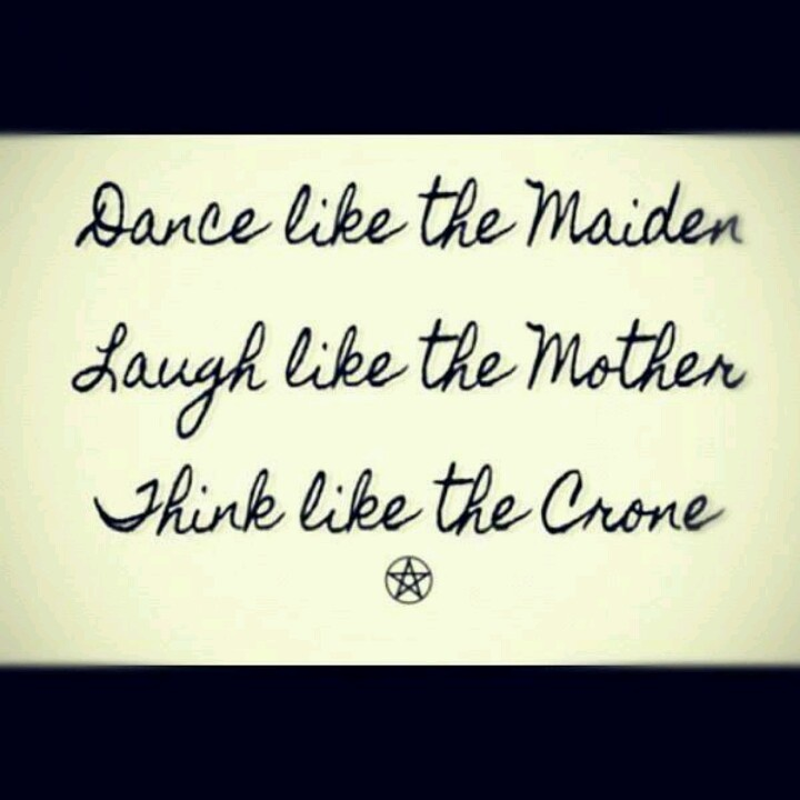 Dance like the Maiden, Laugh like the Mother, Think like the Crone  Triple Goddess