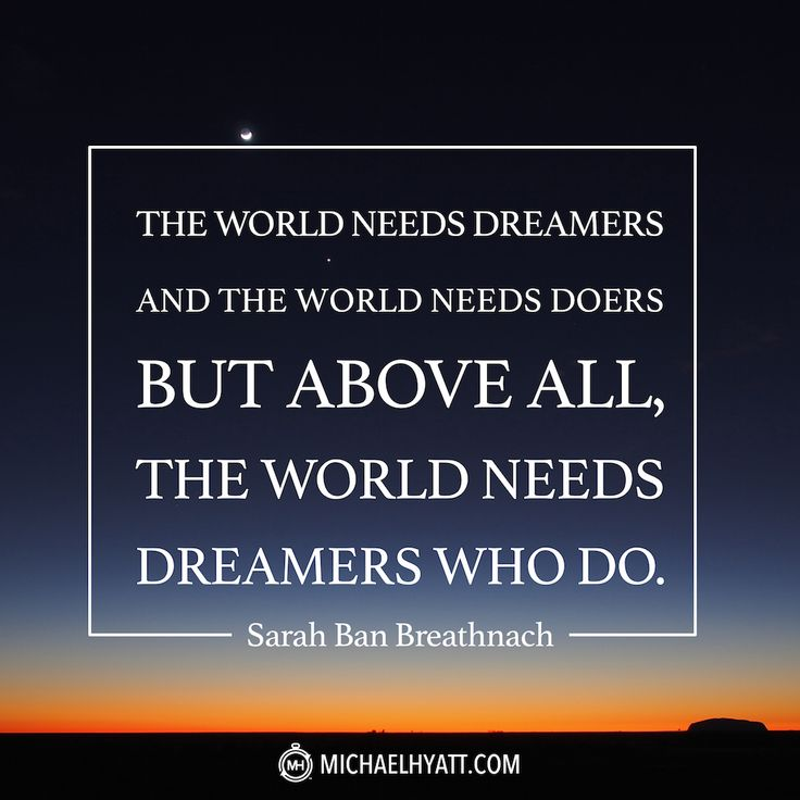 The world needs dreamers and the world needs doers but above all, the world needs dreamers who do. -Sarah Ban Breathnach