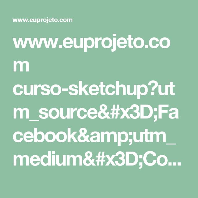 www.euprojeto.com curso-sketchup?utm_source=Facebook&utm_medium=Conversion&utm_campaign=LACP004&utm_content=LA025