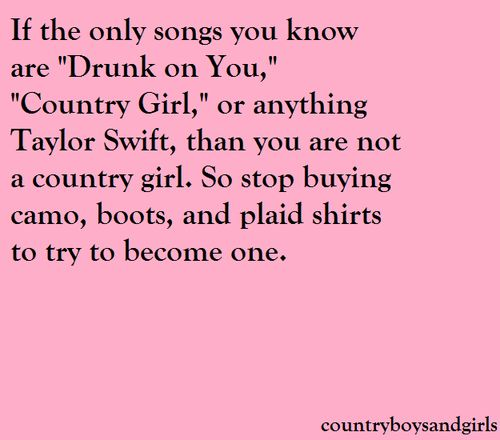 Aha so true. This is too all those girls walking around with those FAKE boots and belts & don't know nothing about living in a small town/the country aha. Quit fronting! Us real country girls and cowboys know if you real or not!!
