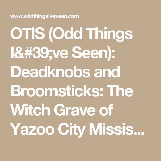 OTIS (Odd Things I've Seen): Deadknobs and Broomsticks: The Witch Grave of Yazoo City Mississippi