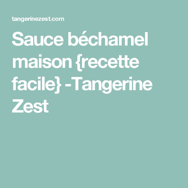 Sauce béchamel maison {recette facile} -Tangerine Zest