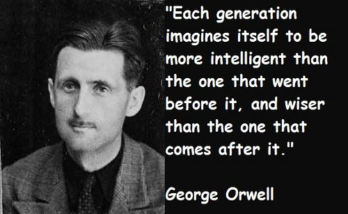 Each generation imagines itself to be more intelligent than the one that went before it, and wiser than the one that comes after it. - George Orwell #literary #quotes