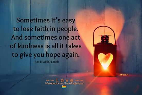 """Sometimes it's easy to lose faith in people. And sometimes one act of kindness is all it takes to give you hope again.""- Randa Abdel- Fattah"