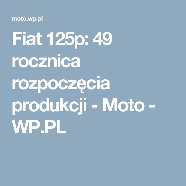 Fiat 125p: 49 rocznica rozpoczęcia produkcji - Moto - WP.PL