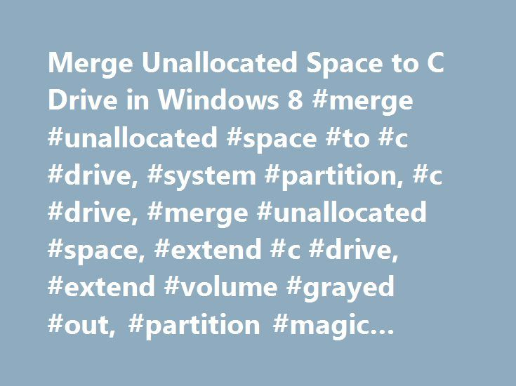 Merge Unallocated Space to C Drive in Windows 8 #merge #unallocated #space #to #c #drive, #system #partition, #c #drive, #merge #unallocated #space, #extend #c #drive, #extend #volume #grayed #out, #partition #magic #software http://oklahoma-city.remmont.com/merge-unallocated-space-to-c-drive-in-windows-8-merge-unallocated-space-to-c-drive-system-partition-c-drive-merge-unallocated-space-extend-c-drive-extend-volume-grayed-out-p/  # How to Merge Unallocated Space to C Drive without Losing…