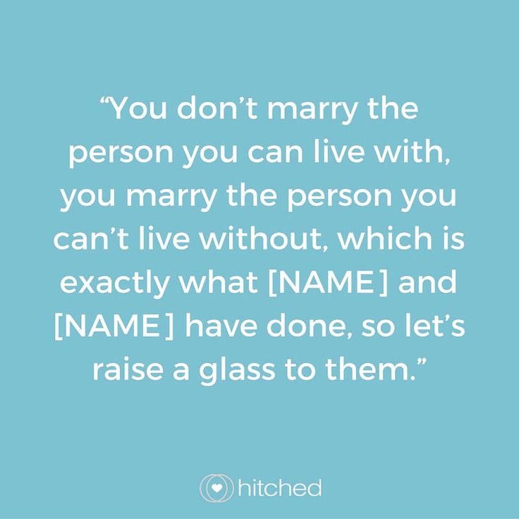 """You don't marry the person you can live with, you marry the person you can't live without, which is exactly what [NAME] and [NAME] have done, so let's raise a glass to them."""