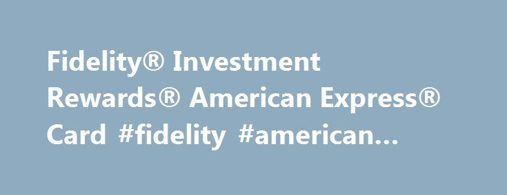 Fidelity® Investment Rewards® American Express® Card #fidelity #american #express http://alaska.remmont.com/fidelity-investment-rewards-american-express-card-fidelity-american-express/  # Fidelity® Investment Rewards® American Express® Card Quick View Annual Fee $0 Intro Purchase APR – Regular Purchase APR 13.99% (Variable) Rewards Earn 2% cash back on all purchases when you deposit your rewards into an eligible Fidelity account; includes Fidelity® Cash Management Account, Brokerage account…