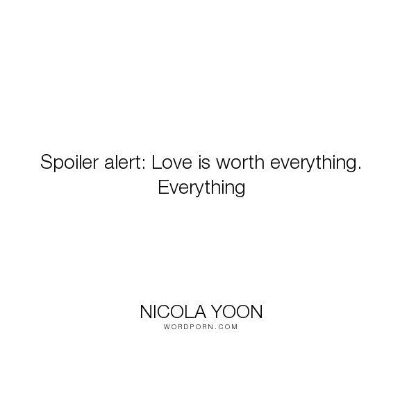 "Nicola Yoon - ""Spoiler alert: Love is worth everything. Everything"". love"