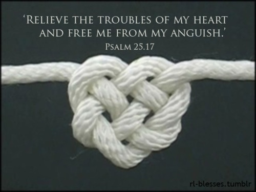 Relieve the troubles of my heart and free me from my Anguish. Psalms