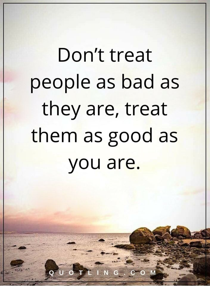 life lessons Don't treat people as bad as they are, treat them as good as you are.