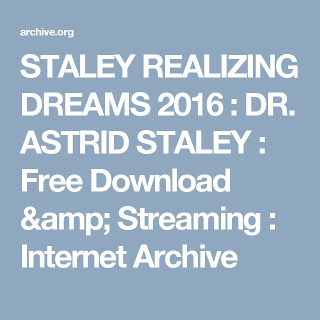 STALEY REALIZING DREAMS 2016 : DR. ASTRID STALEY : Free Download & Streaming : Internet Archive