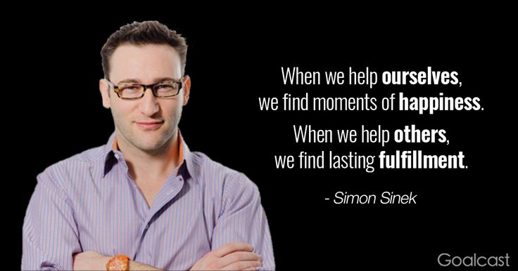 Simon Sinek quote - When we help ourselves we find moments of happiness. When we help others, we find lasting fulfillment