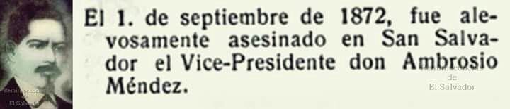 1o. de septiembre de 1872, desempeñando el cargo de presidente provisional es asesinado el vicepresidente Manuel Ambrosio Mendez ,   Abogado salvadoreño que ejerció como magistrado de la Corte Suprema de Justicia, vicepresidente de la república durante el mandato de Santiago González y presidente provisional de El Salvador, del 1 de mayo al 9 de julio de 1872, volviéndose a ejercer como vicepresidente hasta su homicidio el 1 de septiembre de 1872.