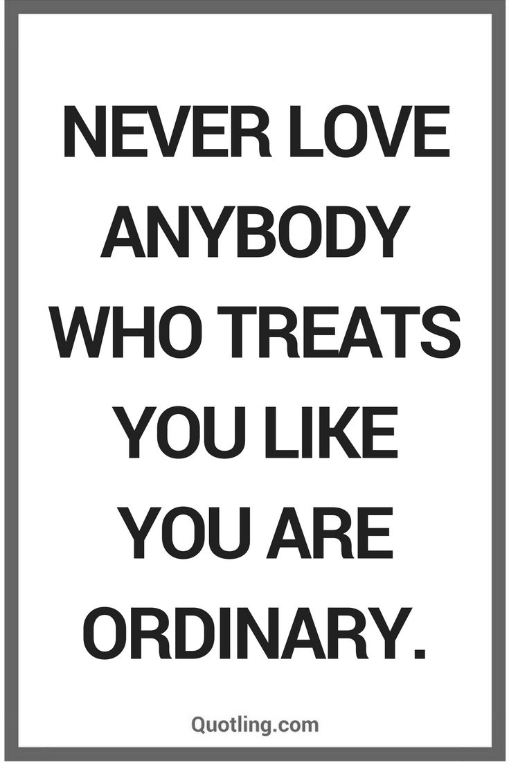 Never Love anybody who treats you like you are ordinary Love Quotes